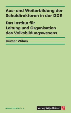 Günter Wilms: »Aus- und Weiterbildung der Schuldirektoren in der DDR – Das Institut für Leitung und Organisation des Volksbildungswesens«